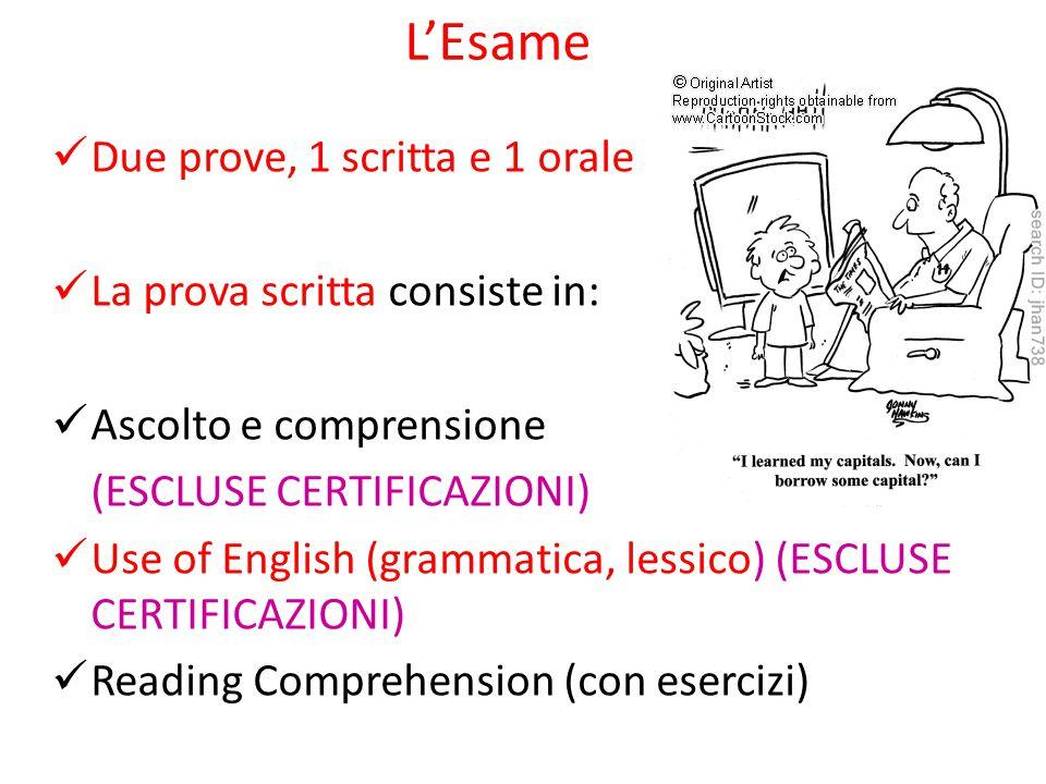 L'Esame Due prove, 1 scritta e 1 orale La prova scritta consiste in: Ascolto e comprensione (ESCLUSE CERTIFICAZIONI) Use of English (grammatica, lessi