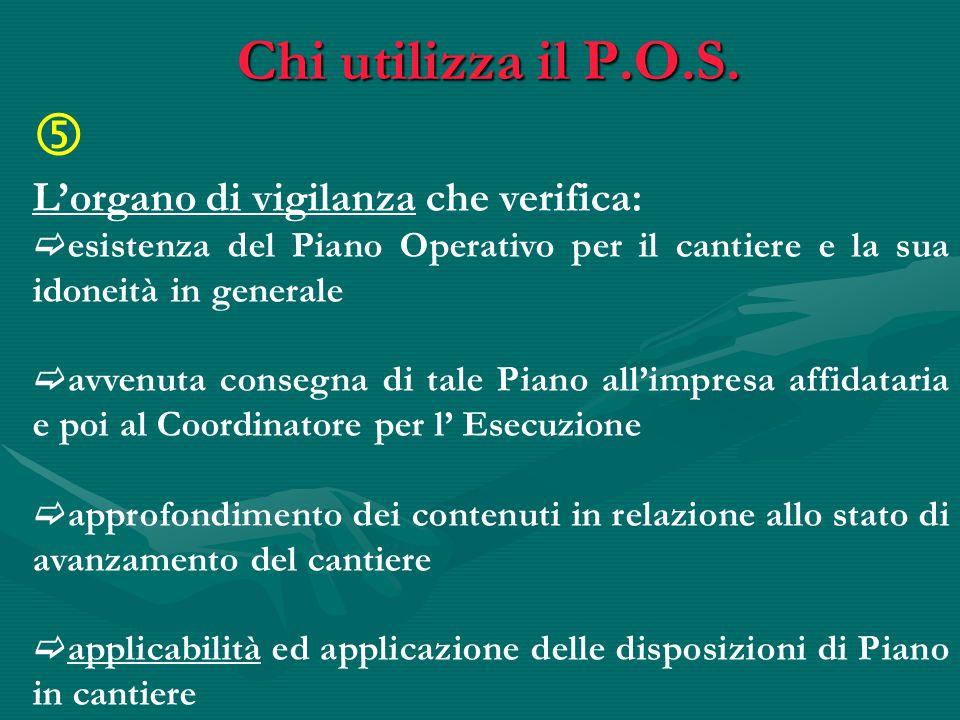 Chi utilizza il P.O.S.  L'organo di vigilanza che verifica:  esistenza del Piano Operativo per il cantiere e la sua idoneità in generale  avvenuta