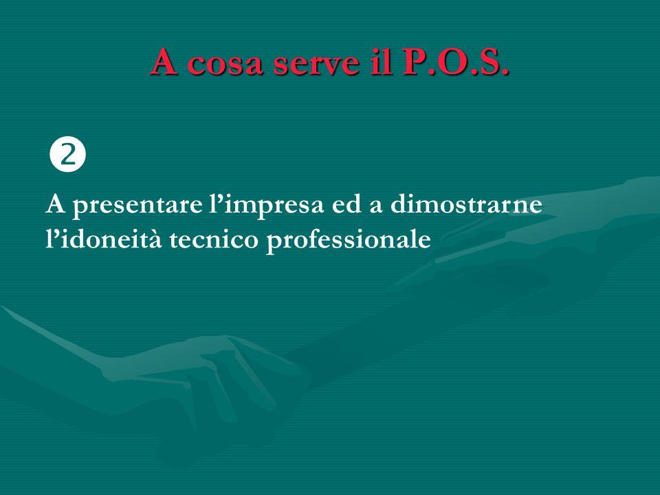 A cosa serve il P.O.S.  A presentare l'impresa ed a dimostrarne l'idoneità tecnico professionale