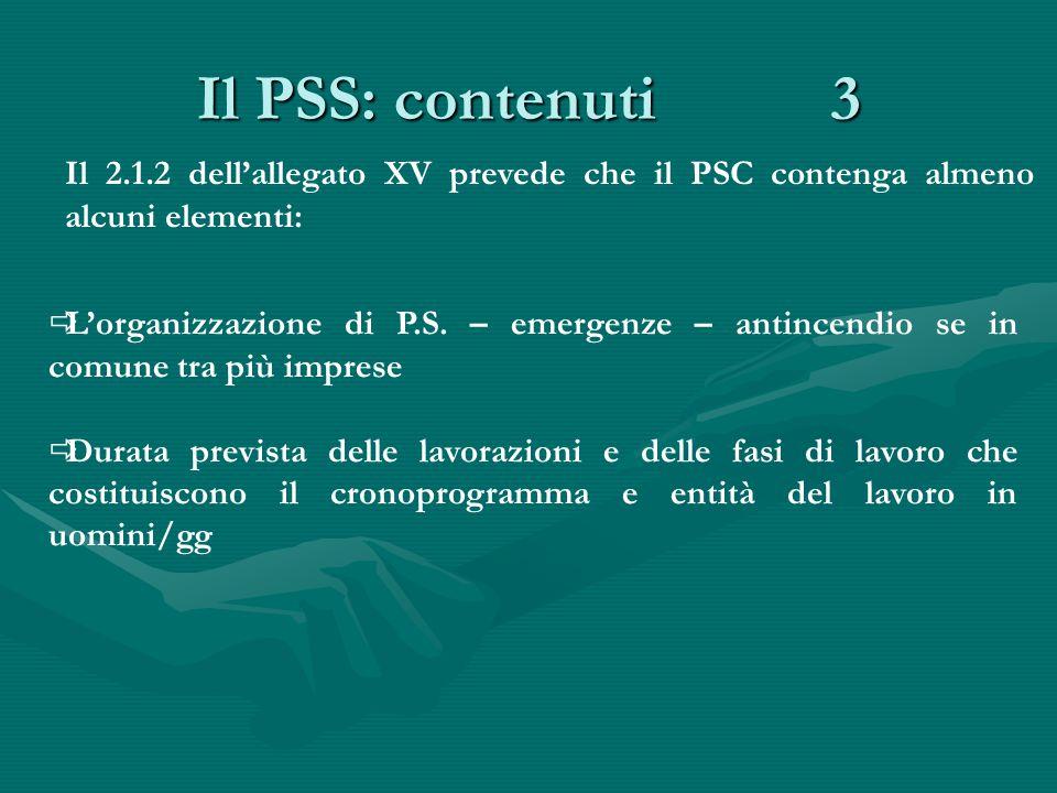 Il PSS: contenuti 3 Il 2.1.2 dell'allegato XV prevede che il PSC contenga almeno alcuni elementi:  L'organizzazione di P.S. – emergenze – antincendio