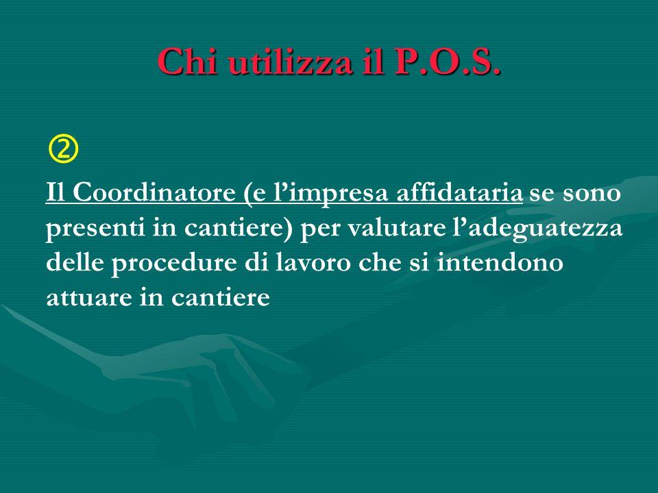 Chi utilizza il P.O.S.  Il Coordinatore (e l'impresa affidataria se sono presenti in cantiere) per valutare l'adeguatezza delle procedure di lavoro c