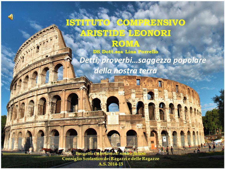 ISTITUTO COMPRENSIVO ARISTIDE LEONORI ROMA DS Dott.ssa Lina Porrello Detti, proverbi…saggezza popolare della nostra terra Progetto Coloriamo il nostro