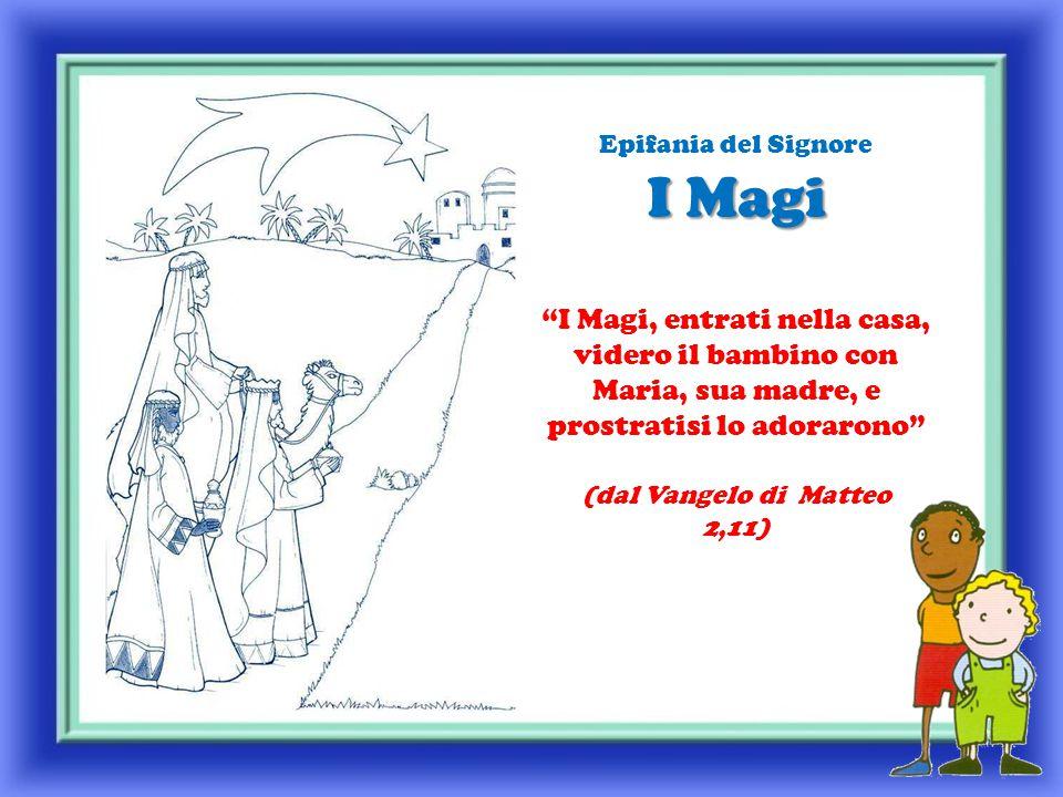 Epifania del Signore I Magi I Magi, entrati nella casa, videro il bambino con Maria, sua madre, e prostratisi lo adorarono (dal Vangelo di Matteo 2,11)