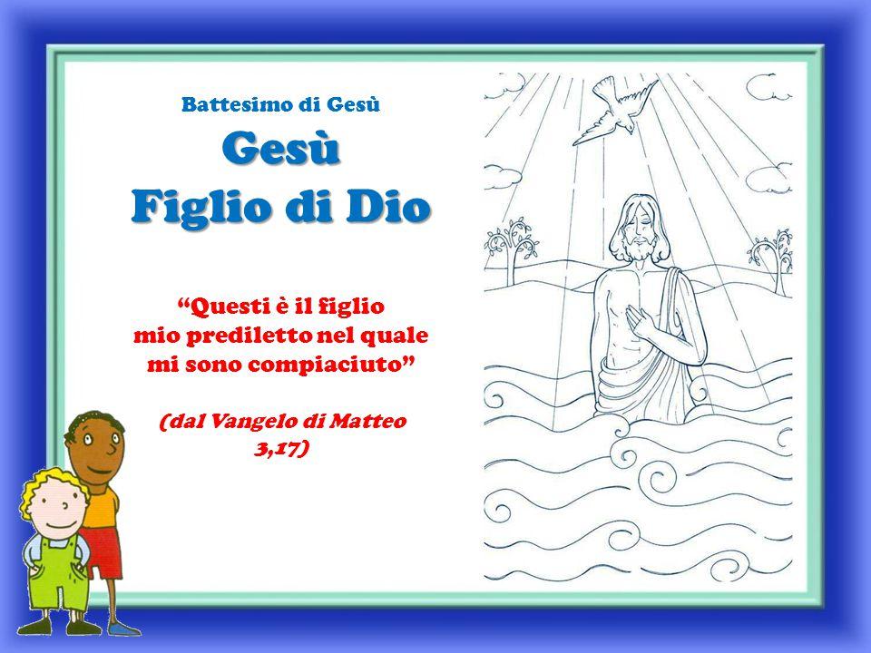 Gesù Figlio di Dio Battesimo di Gesù Gesù Figlio di Dio Questi è il figlio mio prediletto nel quale mi sono compiaciuto (dal Vangelo di Matteo 3,17)