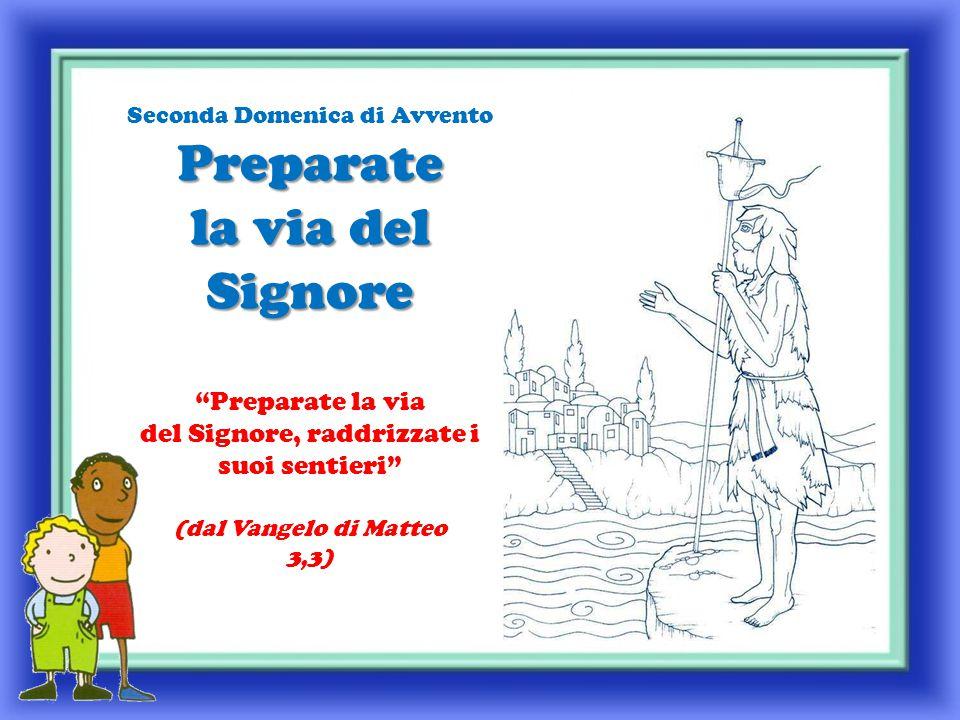 Preparate la via del Signore Seconda Domenica di Avvento Preparate la via del Signore Preparate la via del Signore, raddrizzate i suoi sentieri (dal Vangelo di Matteo 3,3)