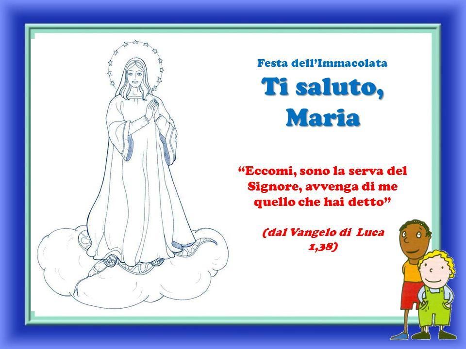 Ti saluto, Maria Festa dell'Immacolata Ti saluto, Maria Eccomi, sono la serva del Signore, avvenga di me quello che hai detto (dal Vangelo di Luca 1,38)