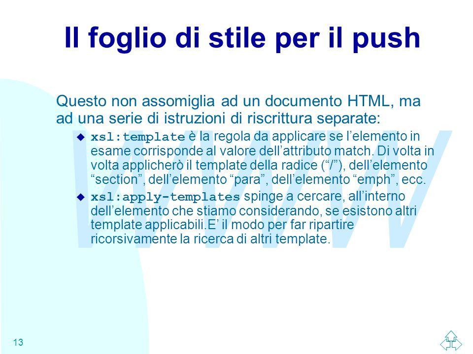 WWW 13 Il foglio di stile per il push Questo non assomiglia ad un documento HTML, ma ad una serie di istruzioni di riscrittura separate:  xsl:template è la regola da applicare se l'elemento in esame corrisponde al valore dell'attributo match.
