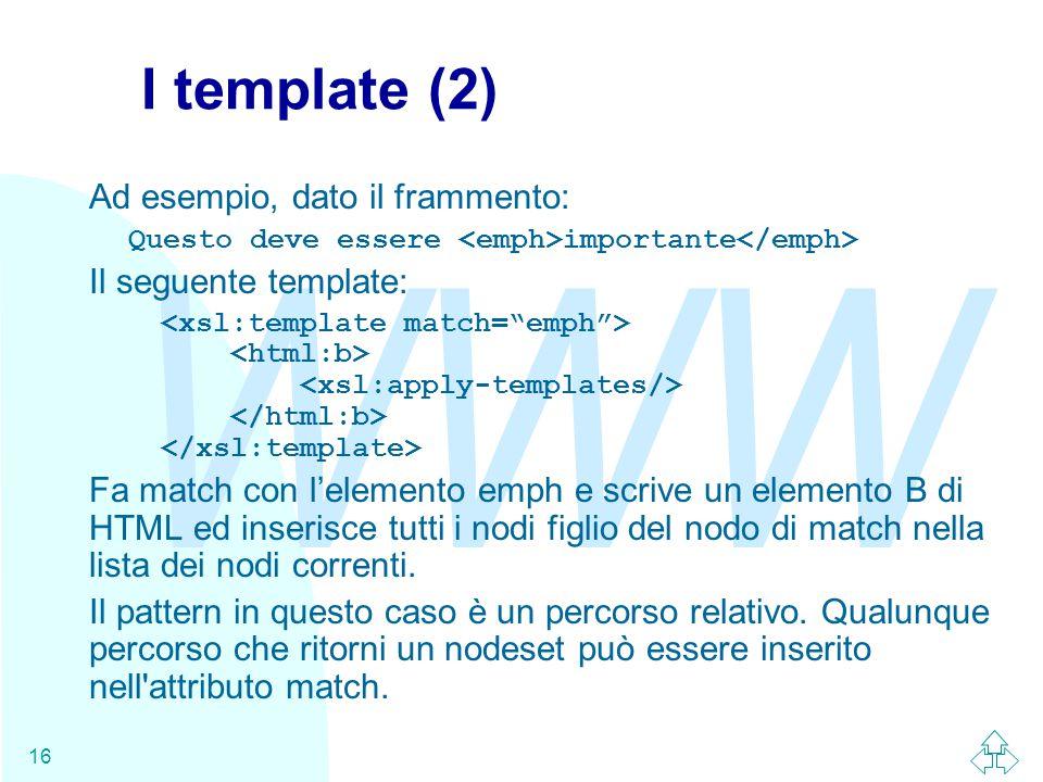 WWW 16 I template (2) Ad esempio, dato il frammento: Questo deve essere importante Il seguente template: Fa match con l'elemento emph e scrive un elemento B di HTML ed inserisce tutti i nodi figlio del nodo di match nella lista dei nodi correnti.