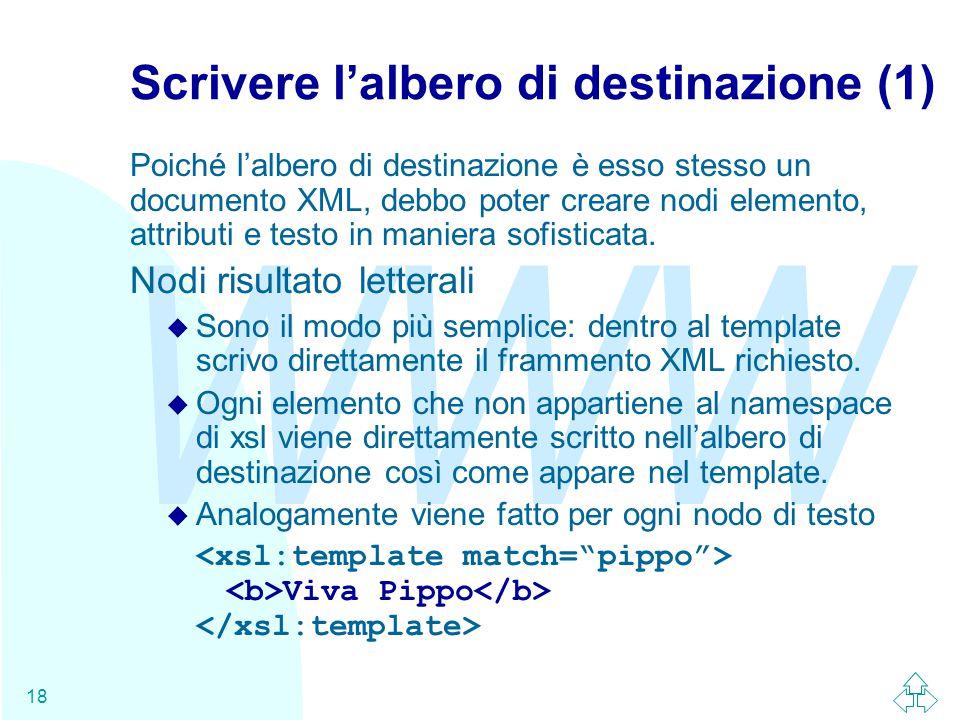 WWW 18 Scrivere l'albero di destinazione (1) Poiché l'albero di destinazione è esso stesso un documento XML, debbo poter creare nodi elemento, attributi e testo in maniera sofisticata.