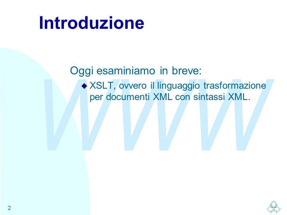 WWW 2 Introduzione Oggi esaminiamo in breve: u XSLT, ovvero il linguaggio trasformazione per documenti XML con sintassi XML.