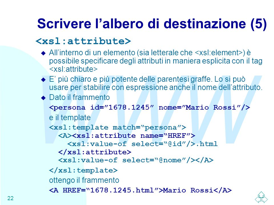 WWW 22 Scrivere l'albero di destinazione (5) u All'interno di un elemento (sia letterale che ) è possibile specificare degli attributi in maniera esplicita con il tag u E' più chiaro e più potente delle parentesi graffe.