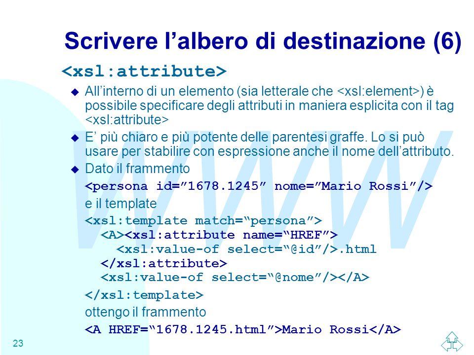 WWW 23 Scrivere l'albero di destinazione (6) u All'interno di un elemento (sia letterale che ) è possibile specificare degli attributi in maniera esplicita con il tag u E' più chiaro e più potente delle parentesi graffe.