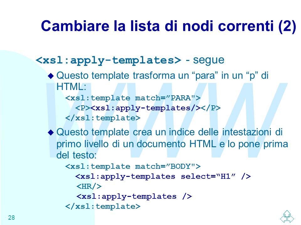 WWW 28 Cambiare la lista di nodi correnti (2) - segue  Questo template trasforma un para in un p di HTML:  Questo template crea un indice delle intestazioni di primo livello di un documento HTML e lo pone prima del testo: