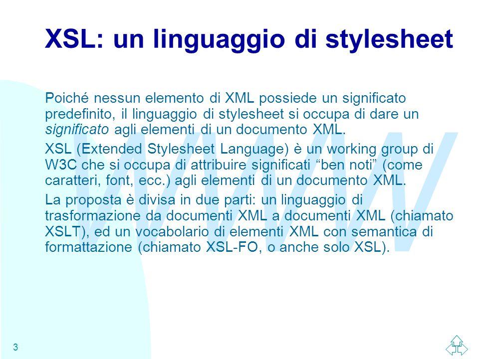 WWW 3 XSL: un linguaggio di stylesheet Poiché nessun elemento di XML possiede un significato predefinito, il linguaggio di stylesheet si occupa di dare un significato agli elementi di un documento XML.
