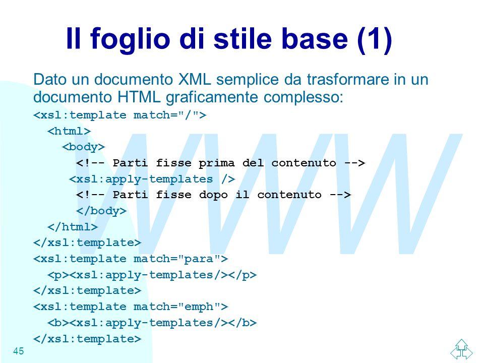 WWW 45 Il foglio di stile base (1) Dato un documento XML semplice da trasformare in un documento HTML graficamente complesso: