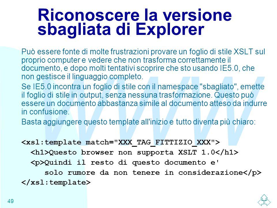 WWW 49 Riconoscere la versione sbagliata di Explorer Può essere fonte di molte frustrazioni provare un foglio di stile XSLT sul proprio computer e vedere che non trasforma correttamente il documento, e dopo molti tentativi scoprire che sto usando IE5.0, che non gestisce il linguaggio completo.