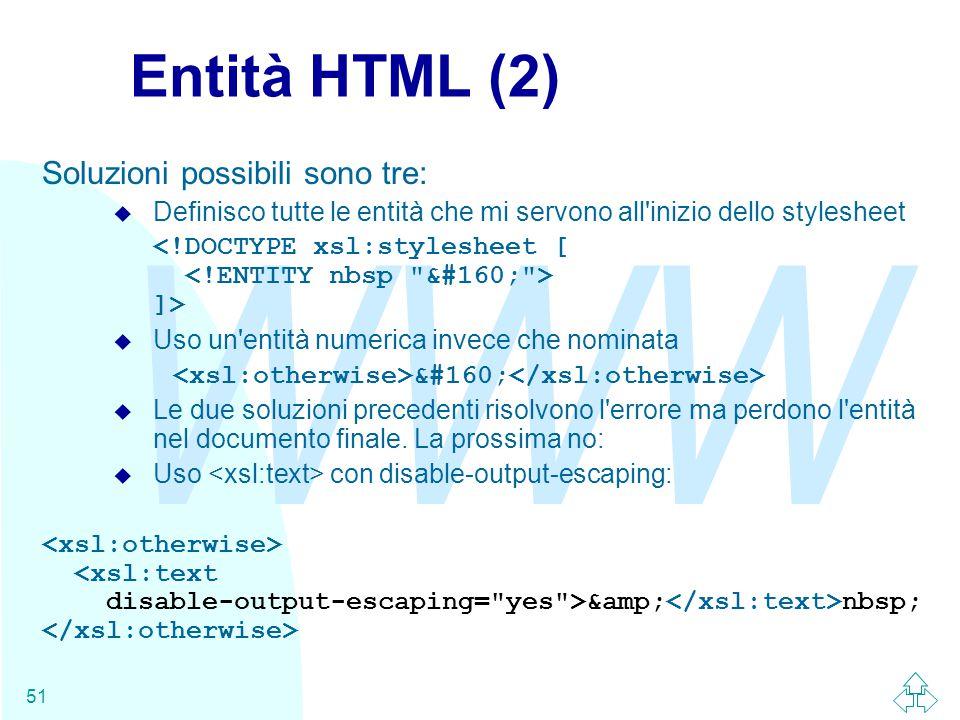 WWW 51 Entità HTML (2) Soluzioni possibili sono tre: u Definisco tutte le entità che mi servono all inizio dello stylesheet ]> u Uso un entità numerica invece che nominata u Le due soluzioni precedenti risolvono l errore ma perdono l entità nel documento finale.