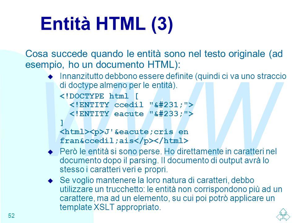 WWW 52 Entità HTML (3) Cosa succede quando le entità sono nel testo originale (ad esempio, ho un documento HTML): u Innanzitutto debbono essere definite (quindi ci va uno straccio di doctype almeno per le entità).