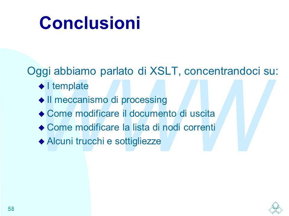 WWW 58 Conclusioni Oggi abbiamo parlato di XSLT, concentrandoci su: u I template u Il meccanismo di processing u Come modificare il documento di uscita u Come modificare la lista di nodi correnti u Alcuni trucchi e sottigliezze