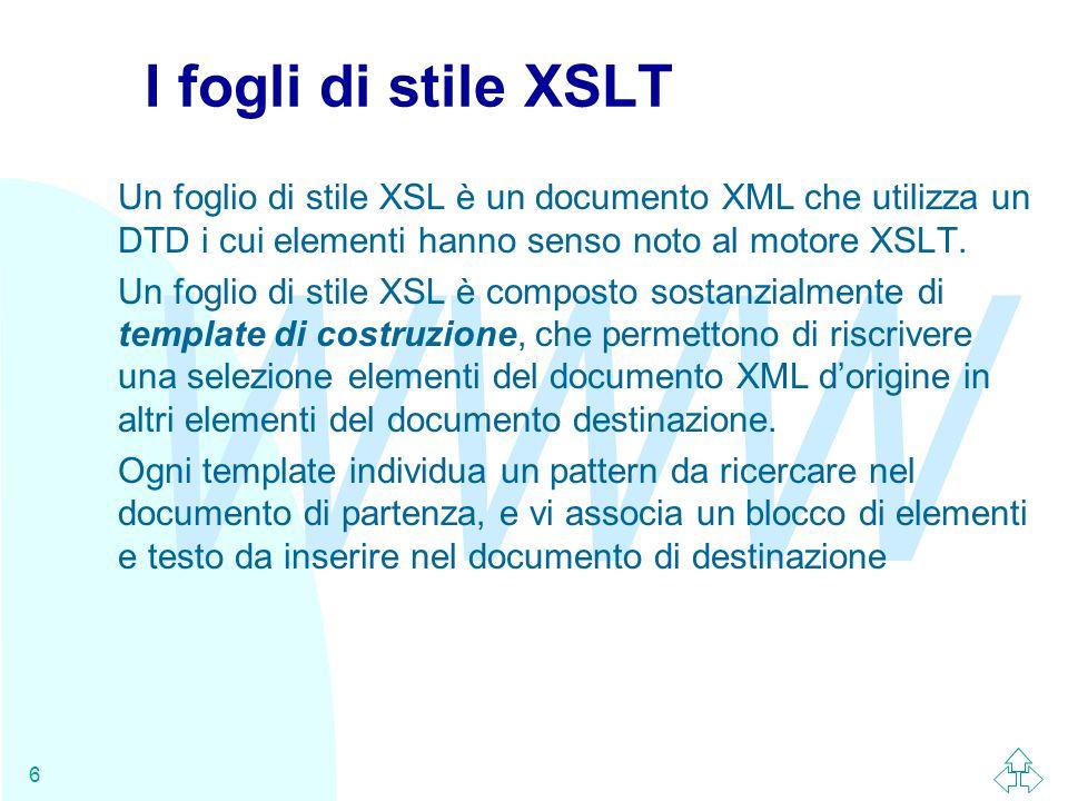 WWW 6 I fogli di stile XSLT Un foglio di stile XSL è un documento XML che utilizza un DTD i cui elementi hanno senso noto al motore XSLT.