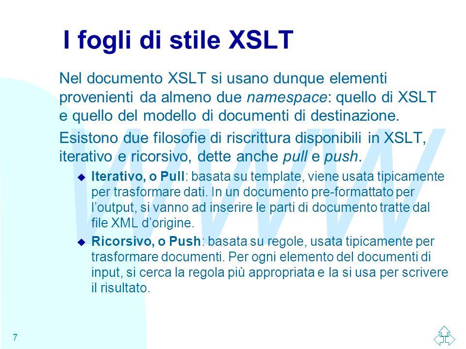 WWW 7 I fogli di stile XSLT Nel documento XSLT si usano dunque elementi provenienti da almeno due namespace: quello di XSLT e quello del modello di documenti di destinazione.