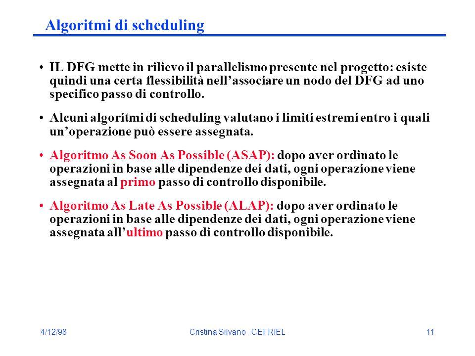 4/12/98Cristina Silvano - CEFRIEL11 Algoritmi di scheduling IL DFG mette in rilievo il parallelismo presente nel progetto: esiste quindi una certa flessibilità nell'associare un nodo del DFG ad uno specifico passo di controllo.