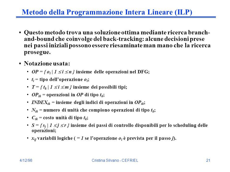 4/12/98Cristina Silvano - CEFRIEL21 Metodo della Programmazione Intera Lineare (ILP) Questo metodo trova una soluzione ottima mediante ricerca branch- and-bound che coinvolge del back-tracking: alcune decisioni prese nei passi iniziali possono essere riesaminate man mano che la ricerca prosegue.
