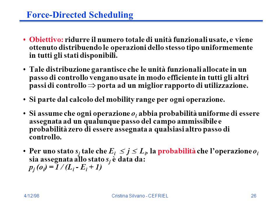 4/12/98Cristina Silvano - CEFRIEL26 Force-Directed Scheduling Obiettivo: ridurre il numero totale di unità funzionali usate, e viene ottenuto distribuendo le operazioni dello stesso tipo uniformemente in tutti gli stati disponibili.