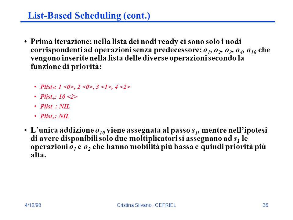 4/12/98Cristina Silvano - CEFRIEL36 List-Based Scheduling (cont.) Prima iterazione: nella lista dei nodi ready ci sono solo i nodi corrispondenti ad operazioni senza predecessore: o 1, o 2, o 3, o 4, o 10 che vengono inserite nella lista delle diverse operazioni secondo la funzione di priorità: Plist * : 1, 2, 3, 4 Plist + : 10 Plist - : NIL Plist < : NIL L'unica addizione o 10 viene assegnata al passo s 1, mentre nell'ipotesi di avere disponibili solo due moltiplicatori si assegnano ad s 1 le operazioni o 1 e o 2 che hanno mobilità più bassa e quindi priorità più alta.