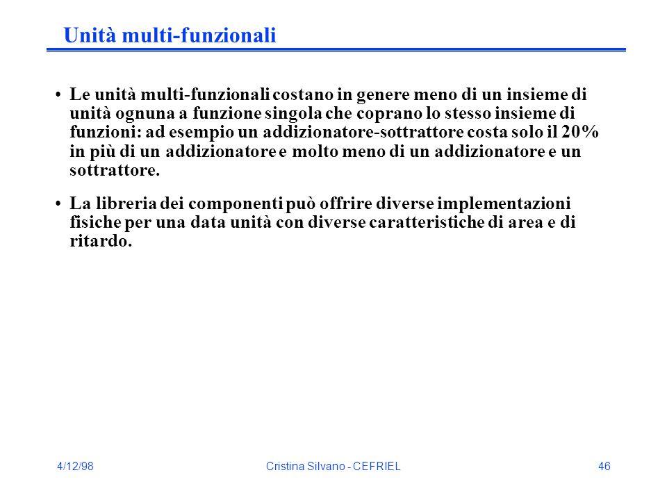 4/12/98Cristina Silvano - CEFRIEL46 Unità multi-funzionali Le unità multi-funzionali costano in genere meno di un insieme di unità ognuna a funzione singola che coprano lo stesso insieme di funzioni: ad esempio un addizionatore-sottrattore costa solo il 20% in più di un addizionatore e molto meno di un addizionatore e un sottrattore.