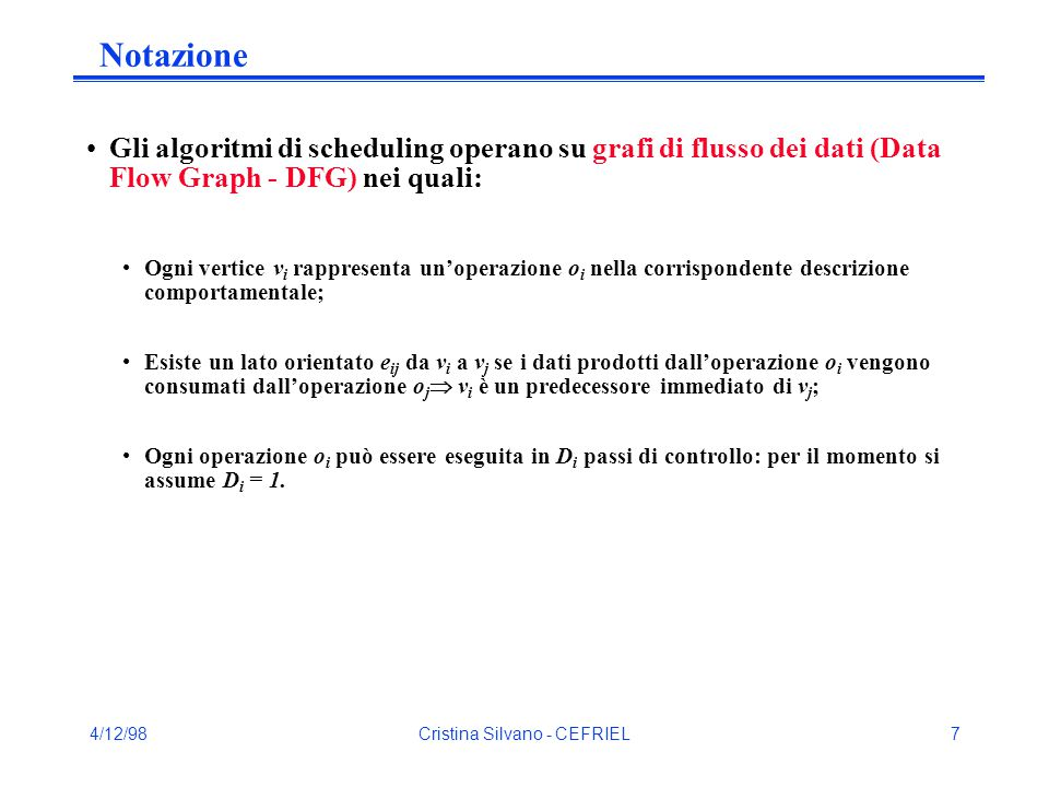 4/12/98Cristina Silvano - CEFRIEL7 Notazione Gli algoritmi di scheduling operano su grafi di flusso dei dati (Data Flow Graph - DFG) nei quali: Ogni vertice v i rappresenta un'operazione o i nella corrispondente descrizione comportamentale; Esiste un lato orientato e ij da v i a v j se i dati prodotti dall'operazione o i vengono consumati dall'operazione o j  v i è un predecessore immediato di v j ; Ogni operazione o i può essere eseguita in D i passi di controllo: per il momento si assume D i = 1.