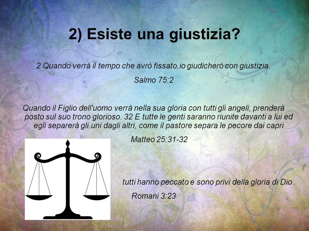 2) Esiste una giustizia? 2 Quando verrà il tempo che avrò fissato,io giudicherò con giustizia. Salmo 75:2 Quando il Figlio dell'uomo verrà nella sua g