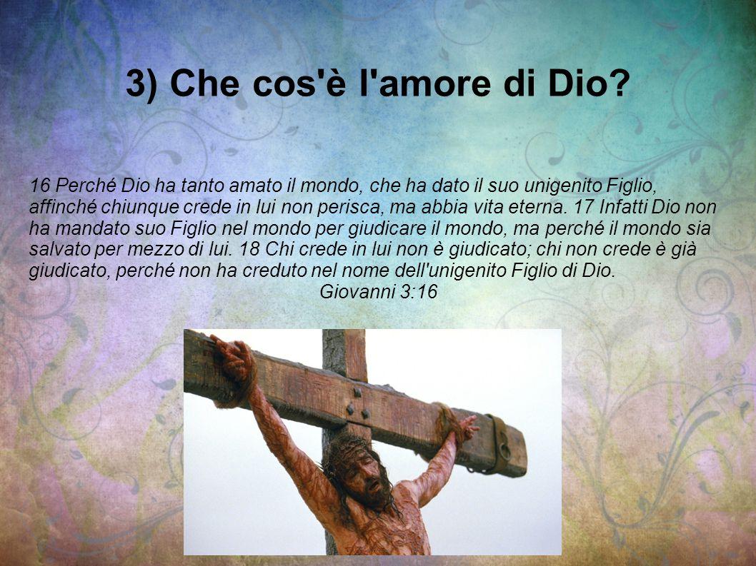 3) Che cos'è l'amore di Dio? 16 Perché Dio ha tanto amato il mondo, che ha dato il suo unigenito Figlio, affinché chiunque crede in lui non perisca, m