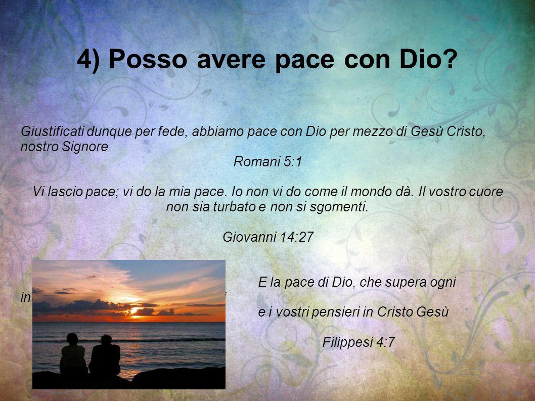 4) Posso avere pace con Dio? Giustificati dunque per fede, abbiamo pace con Dio per mezzo di Gesù Cristo, nostro Signore Romani 5:1 Vi lascio pace; vi