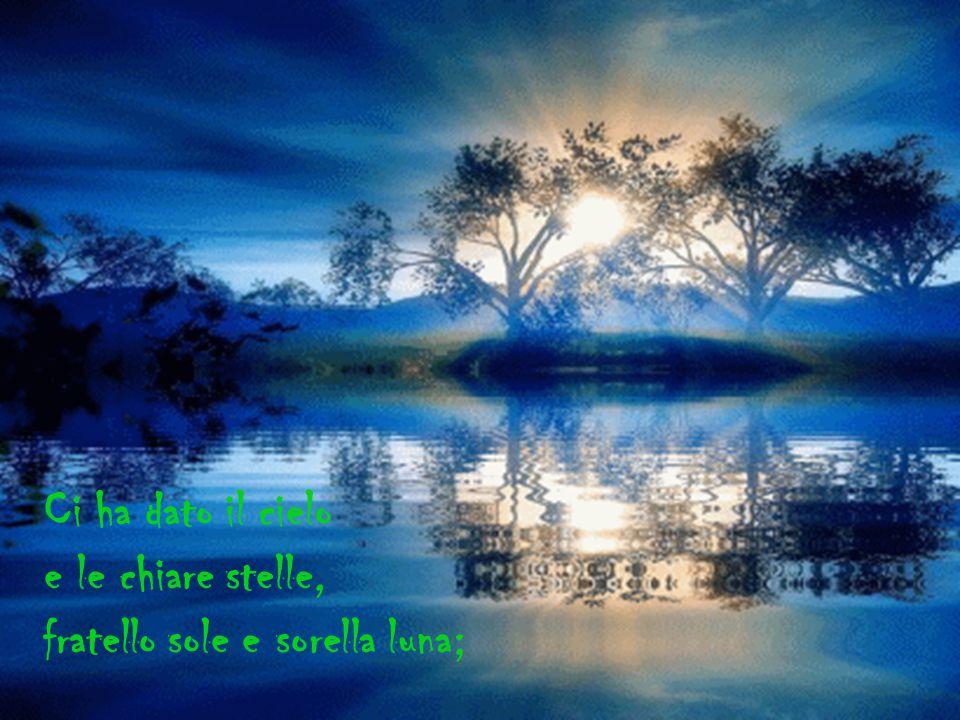 Ci ha dato il cielo e le chiare stelle, fratello sole e sorella luna;