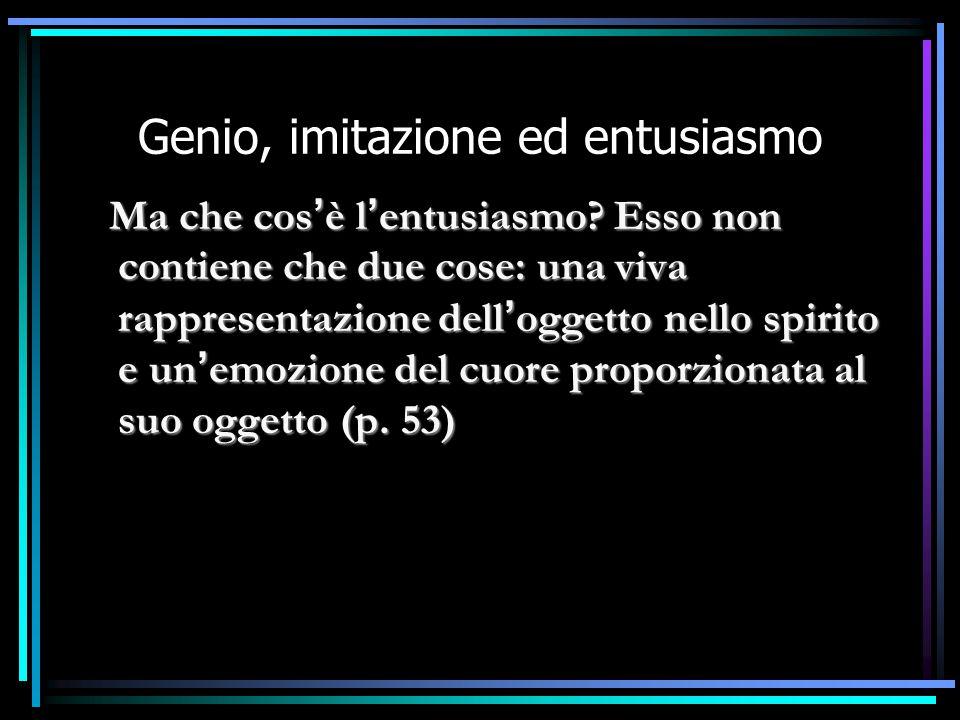 Genio, imitazione ed entusiasmo Ma che cos ' è l ' entusiasmo? Esso non contiene che due cose: una viva rappresentazione dell ' oggetto nello spirito
