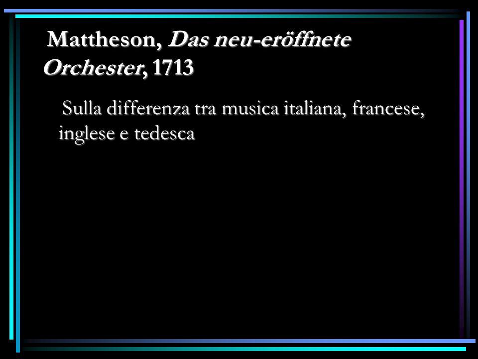 Mattheson, Das neu-eröffnete Orchester, 1713 Mattheson, Das neu-eröffnete Orchester, 1713 Sulla differenza tra musica italiana, francese, inglese e te