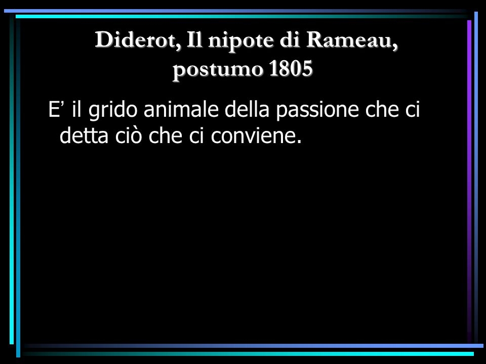 Diderot, Il nipote di Rameau, postumo 1805 Diderot, Il nipote di Rameau, postumo 1805 E ' il grido animale della passione che ci detta ciò che ci conv