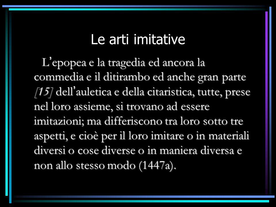 Le arti imitative  L ' epopea e la tragedia ed ancora la commedia e il ditirambo ed anche gran parte [15] dell ' auletica e della citaristica, tutte,