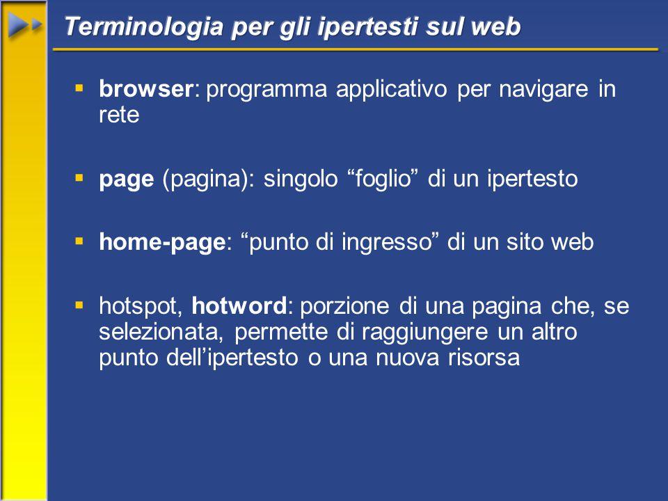  browser: programma applicativo per navigare in rete  page (pagina): singolo foglio di un ipertesto  home-page: punto di ingresso di un sito web  hotspot, hotword: porzione di una pagina che, se selezionata, permette di raggiungere un altro punto dell'ipertesto o una nuova risorsa