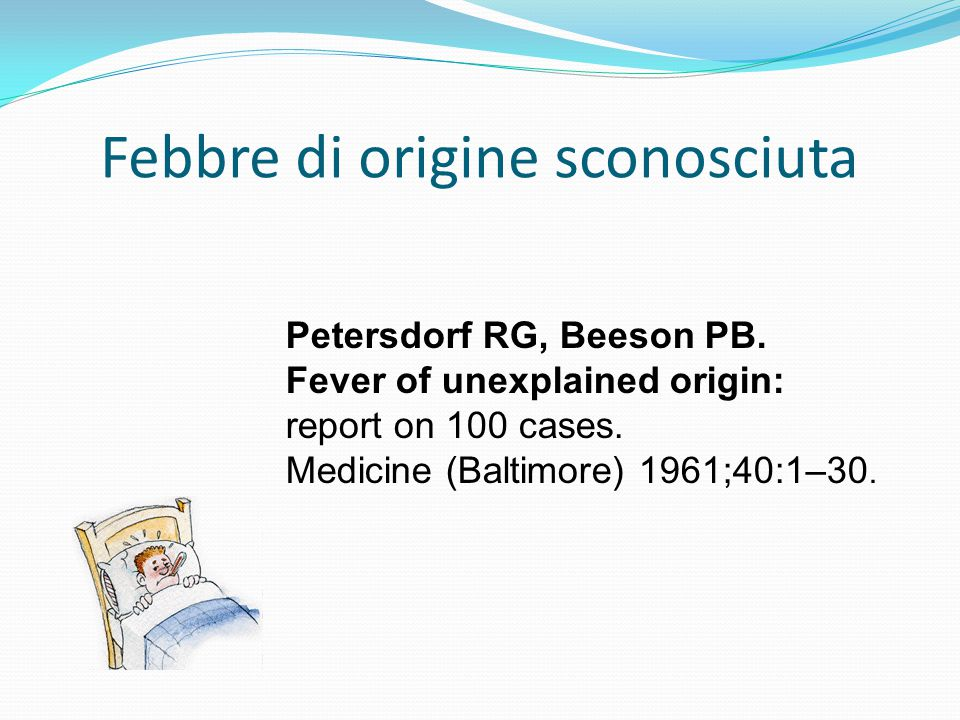 Febbre di origine sconosciuta Petersdorf RG, Beeson PB. Fever of unexplained origin: report on 100 cases. Medicine (Baltimore) 1961;40:1–30.