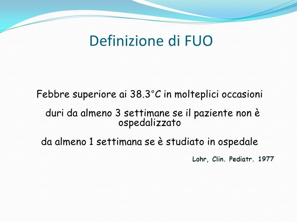 Definizione di FUO Febbre superiore ai 38.3°C in molteplici occasioni duri da almeno 3 settimane se il paziente non è ospedalizzato da almeno 1 settimana se è studiato in ospedale Lohr, Clin.