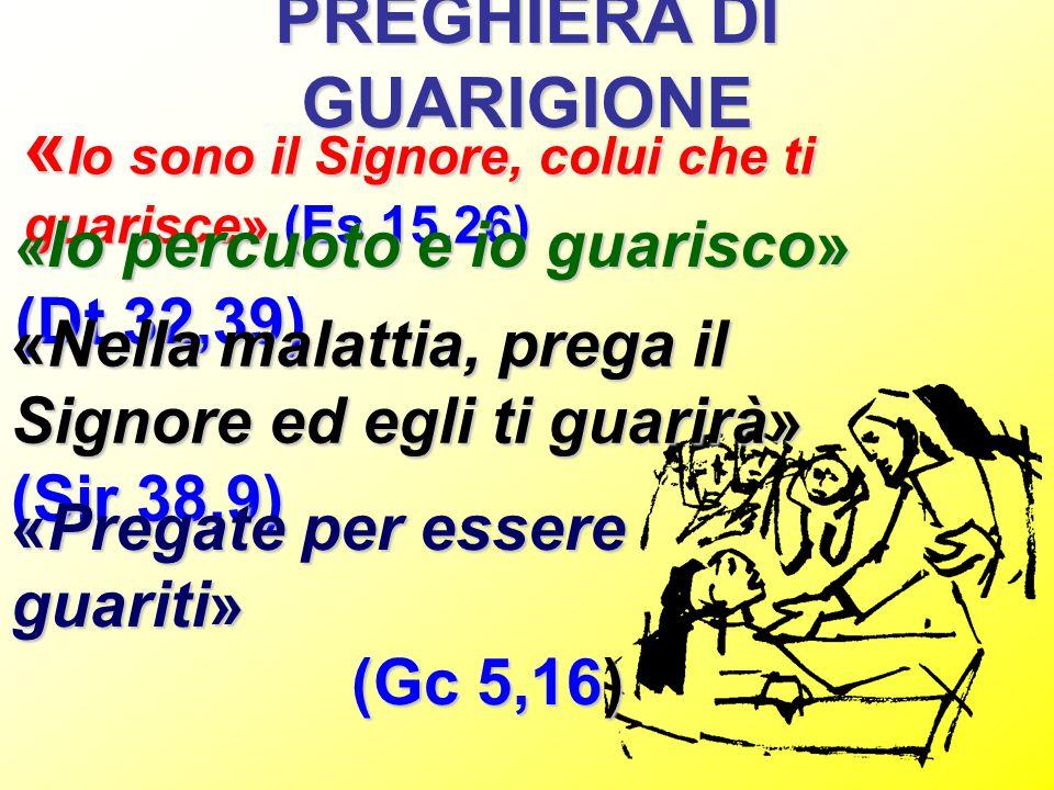 PREGHIERA DI GUARIGIONE « Io sono il Signore, colui che ti guarisce» (Es 15,26) « Io percuoto e io guarisco» (Dt 32,39) «Nella malattia, prega il Sign