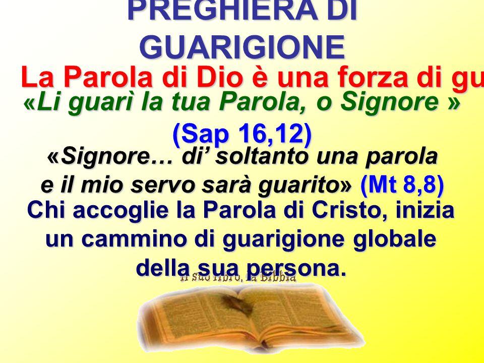 PREGHIERA DI GUARIGIONE La Parola di Dio è una forza di guarigione « Li guarì la tua Parola, o Signore » (Sap 16,12) «Signore… di' soltanto una parola