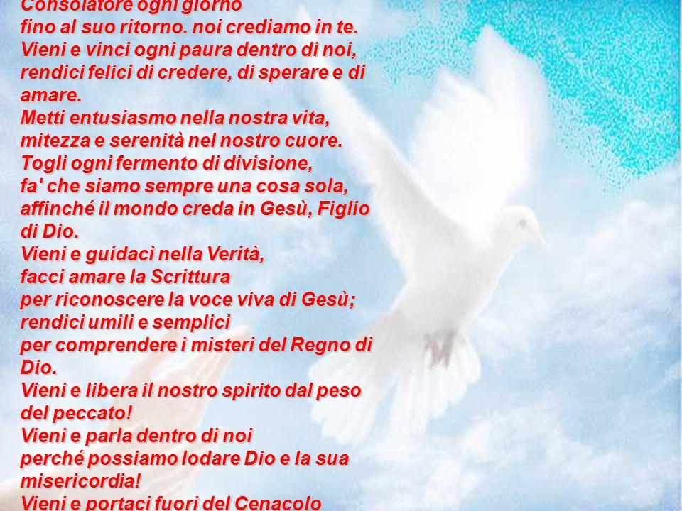 Spirito Santo, Gesù ha rivelato il tuo mistero, ha detto che tu sarai il nostro Consolatore ogni giorno fino al suo ritorno. noi crediamo in te. Vieni