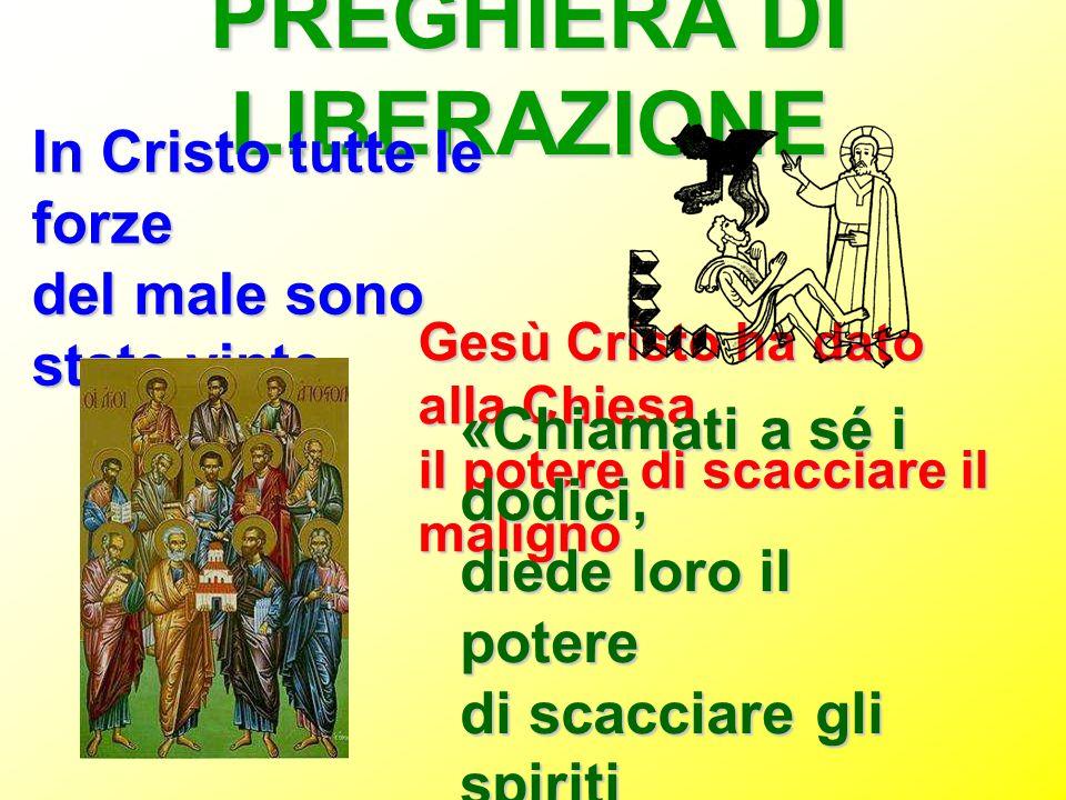 PREGHIERA DI LIBERAZIONE In Cristo tutte le forze del male sono state vinte Gesù Cristo ha dato alla Chiesa il potere di scacciare il maligno «Chiamat