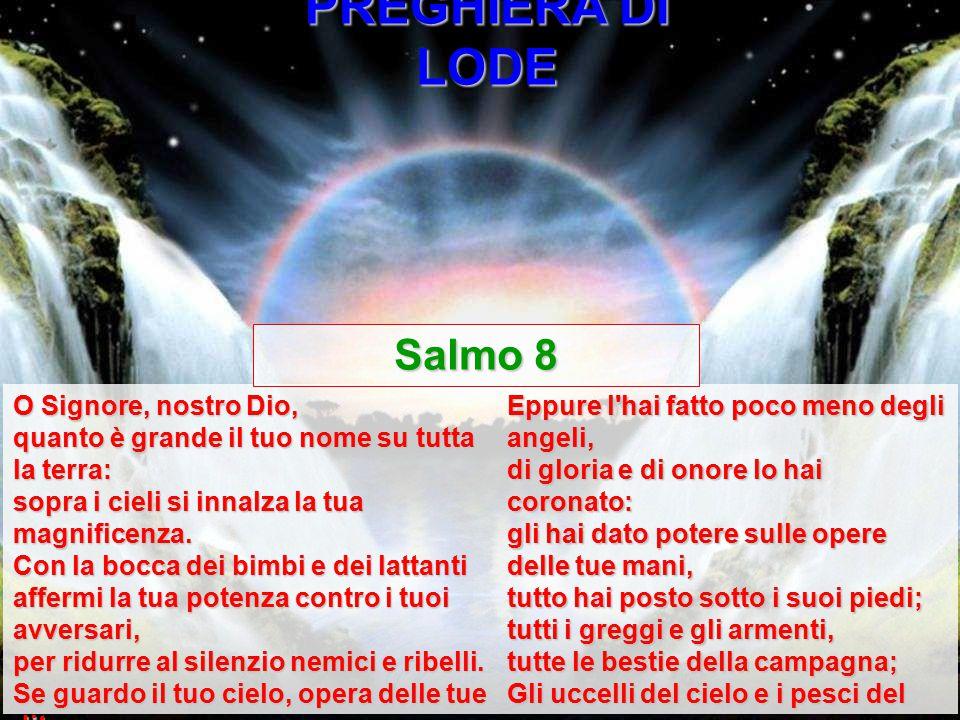 PREGHIERA DI LODE O Signore, nostro Dio, quanto è grande il tuo nome su tutta la terra: sopra i cieli si innalza la tua magnificenza. Con la bocca dei