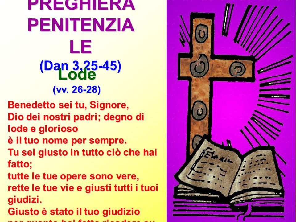 PREGHIERA PENITENZIA LE (Dan 3,25-45) Lode (vv. 26-28) Benedetto sei tu, Signore, Dio dei nostri padri; degno di lode e glorioso è il tuo nome per sem