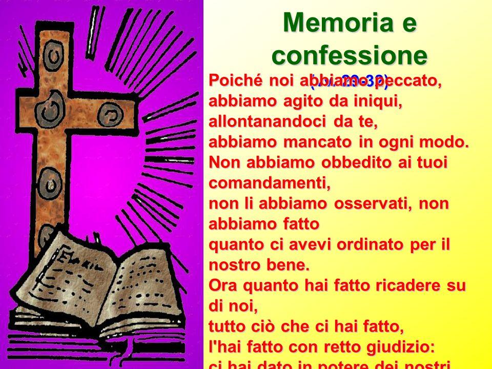 Memoria e confessione (vv. 29-32) Poiché noi abbiamo peccato, abbiamo agito da iniqui, allontanandoci da te, abbiamo mancato in ogni modo. Non abbiamo