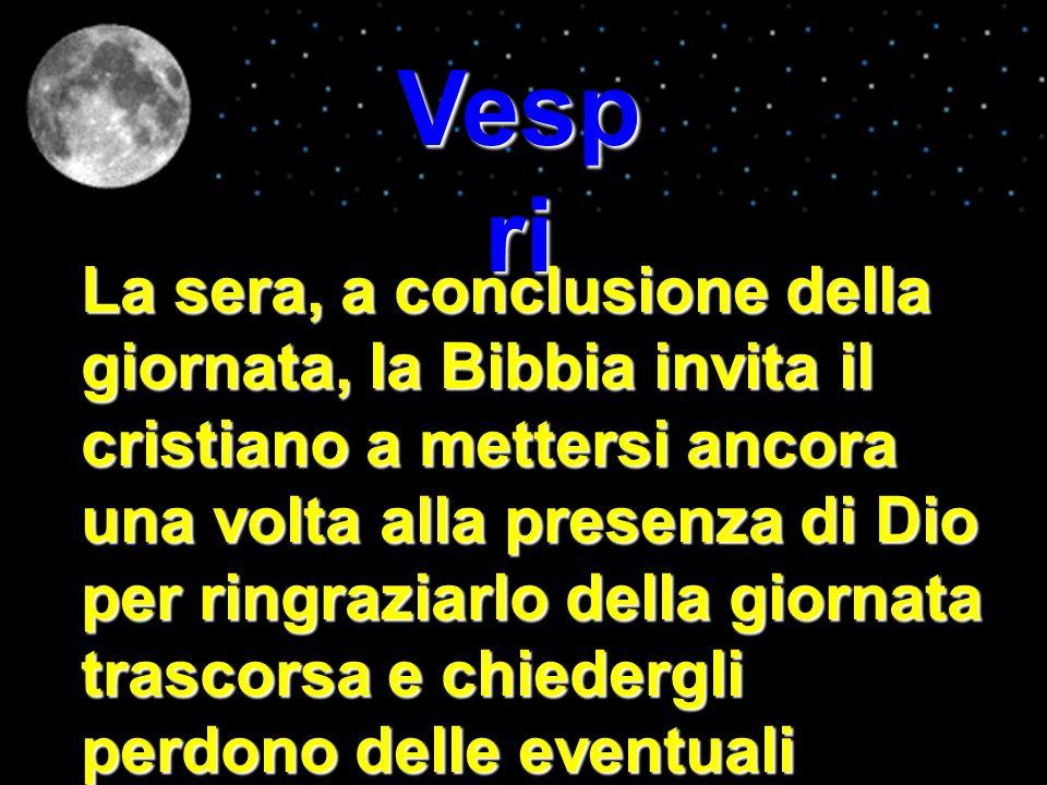 Vesp ri La sera, a conclusione della giornata, la Bibbia invita il cristiano a mettersi ancora una volta alla presenza di Dio per ringraziarlo della g
